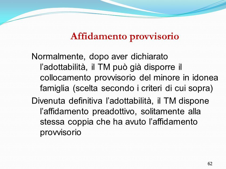 62 Affidamento provvisorio Normalmente, dopo aver dichiarato l'adottabilità, il TM può già disporre il collocamento provvisorio del minore in idonea f