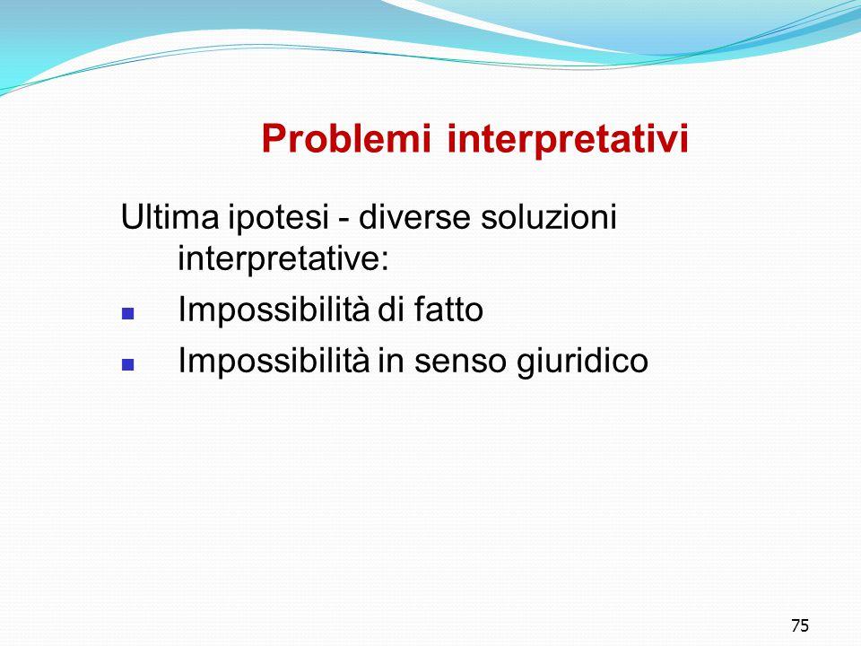 75 Problemi interpretativi Ultima ipotesi - diverse soluzioni interpretative: Impossibilità di fatto Impossibilità in senso giuridico