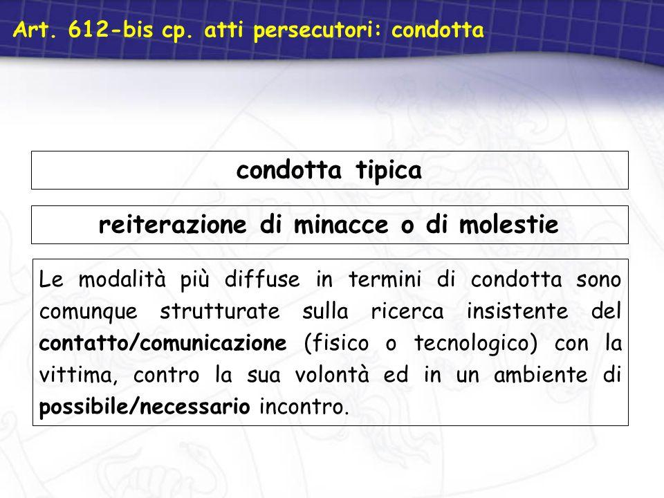 Art. 612-bis cp. atti persecutori: condotta reiterazione di minacce o di molestie Le modalità più diffuse in termini di condotta sono comunque struttu