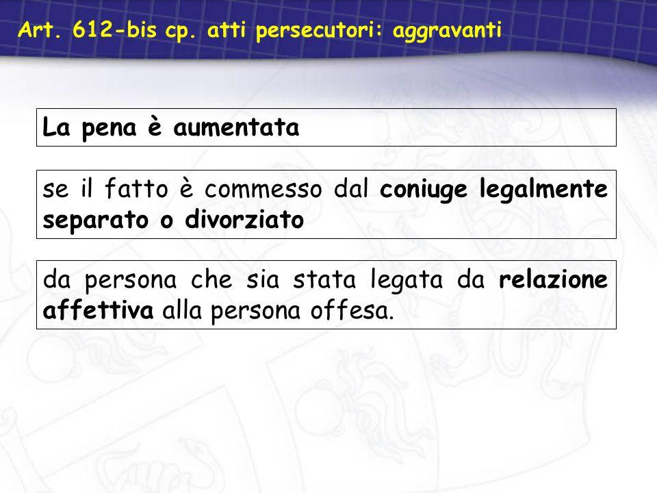 La pena è aumentata Art. 612-bis cp. atti persecutori: aggravanti se il fatto è commesso dal coniuge legalmente separato o divorziato da persona che s