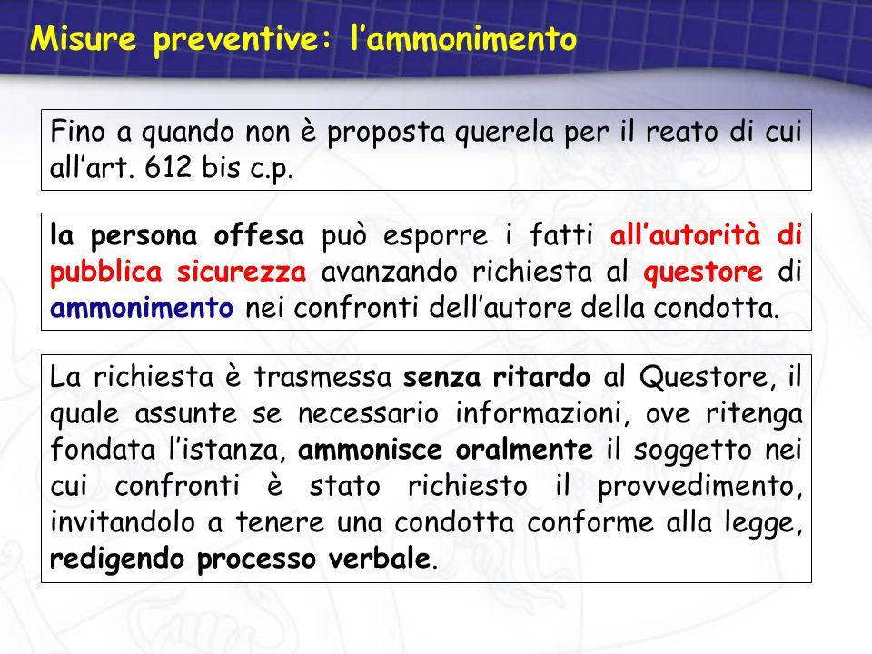 Misure preventive: l'ammonimento Fino a quando non è proposta querela per il reato di cui all'art. 612 bis c.p. La richiesta è trasmessa senza ritardo