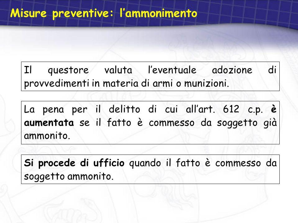 Misure preventive: l'ammonimento Il questore valuta l'eventuale adozione di provvedimenti in materia di armi o munizioni. La pena per il delitto di cu