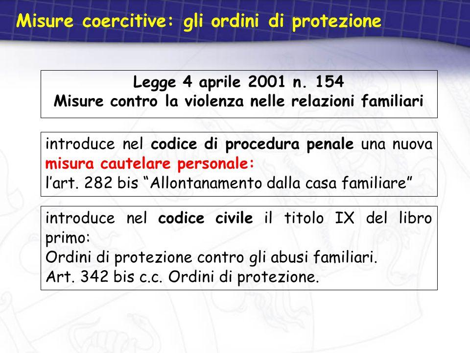 Misure coercitive: gli ordini di protezione Legge 4 aprile 2001 n. 154 Misure contro la violenza nelle relazioni familiari introduce nel codice civile