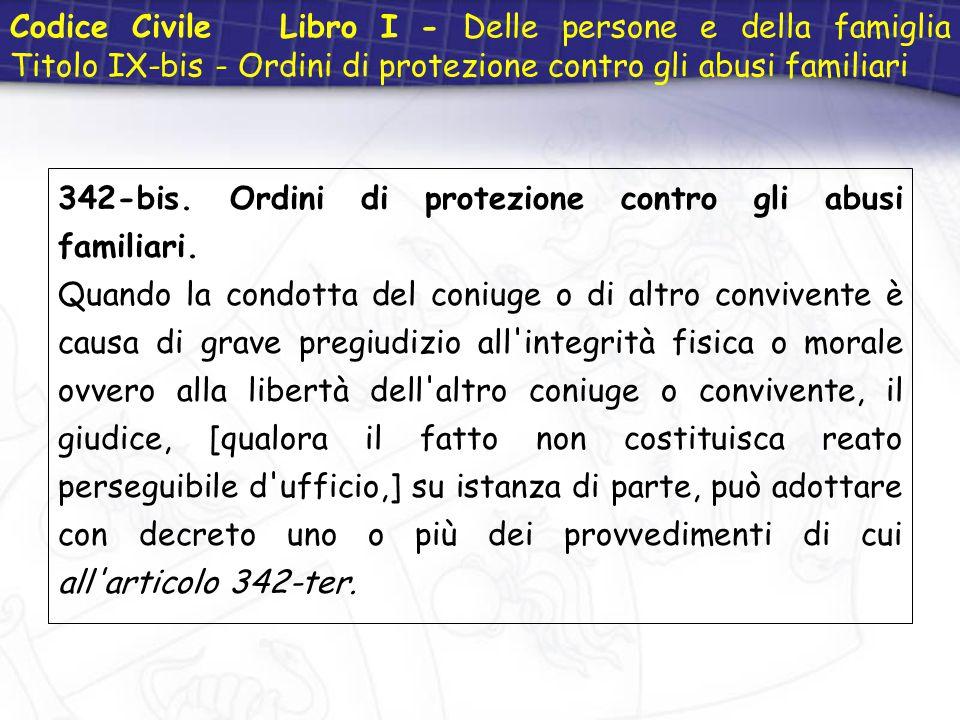 Codice Civile Libro I - Delle persone e della famiglia Titolo IX-bis - Ordini di protezione contro gli abusi familiari 342-bis. Ordini di protezione c