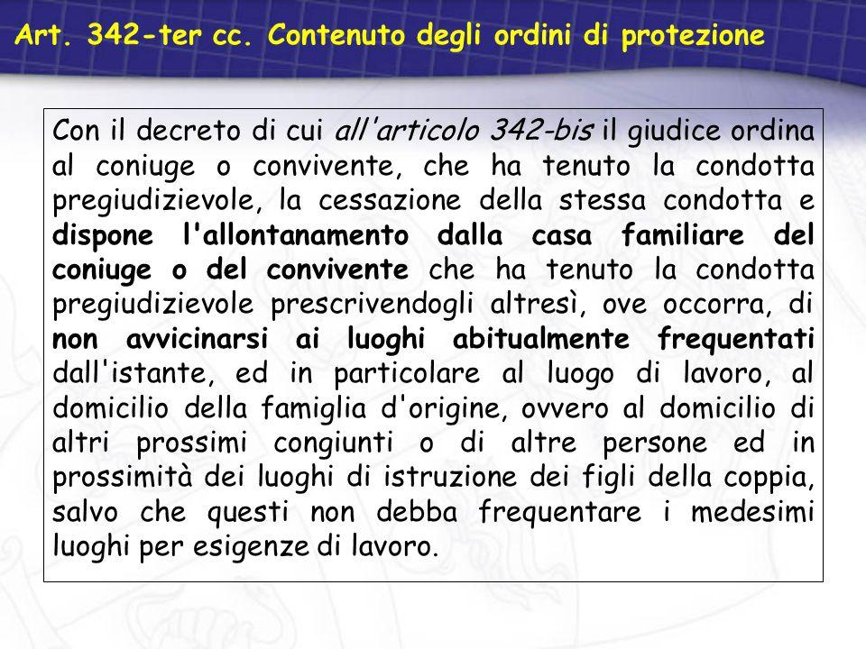 Art. 342-ter cc. Contenuto degli ordini di protezione Con il decreto di cui all'articolo 342-bis il giudice ordina al coniuge o convivente, che ha ten