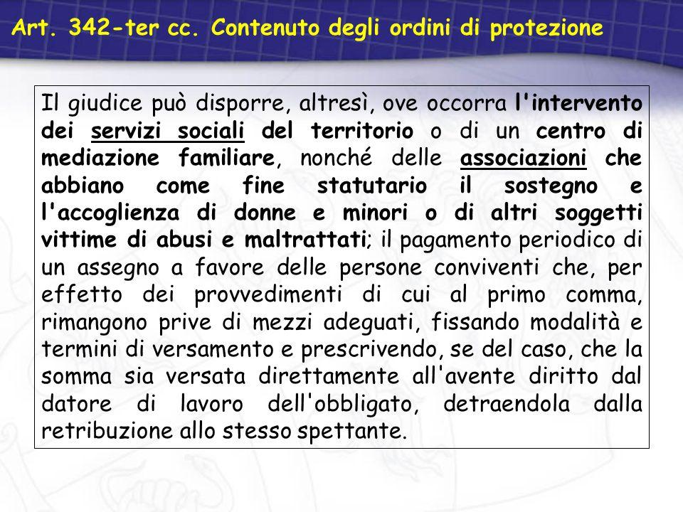 Art. 342-ter cc. Contenuto degli ordini di protezione Il giudice può disporre, altresì, ove occorra l'intervento dei servizi sociali del territorio o