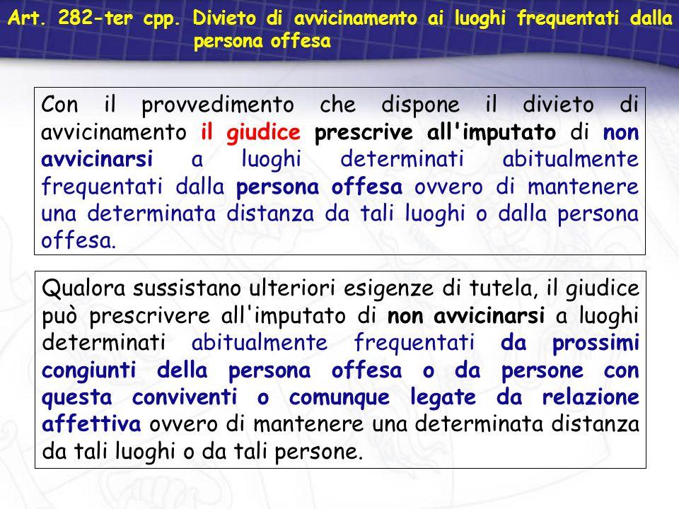 Art. 282-ter cpp. Divieto di avvicinamento ai luoghi frequentati dalla persona offesa Con il provvedimento che dispone il divieto di avvicinamento il