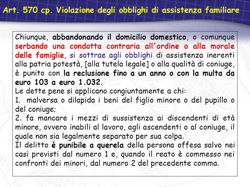 Art. 570 cp. Violazione degli obblighi di assistenza familiare Chiunque, abbandonando il domicilio domestico, o comunque serbando una condotta contrar