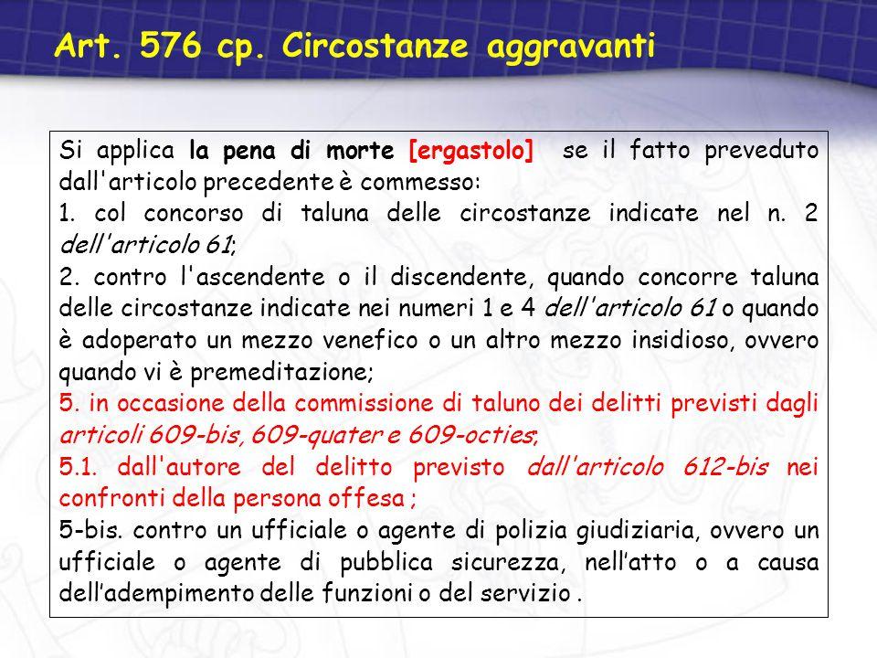 Art. 576 cp. Circostanze aggravanti Si applica la pena di morte [ergastolo] se il fatto preveduto dall'articolo precedente è commesso: 1. col concorso