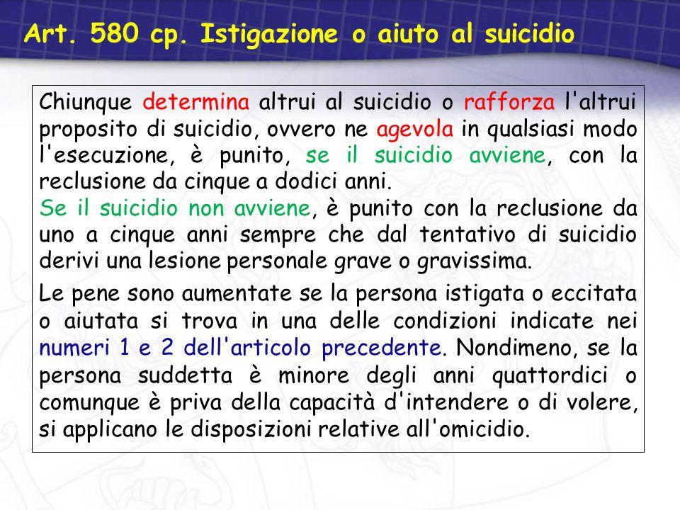 Art. 580 cp. Istigazione o aiuto al suicidio Chiunque determina altrui al suicidio o rafforza l'altrui proposito di suicidio, ovvero ne agevola in qua