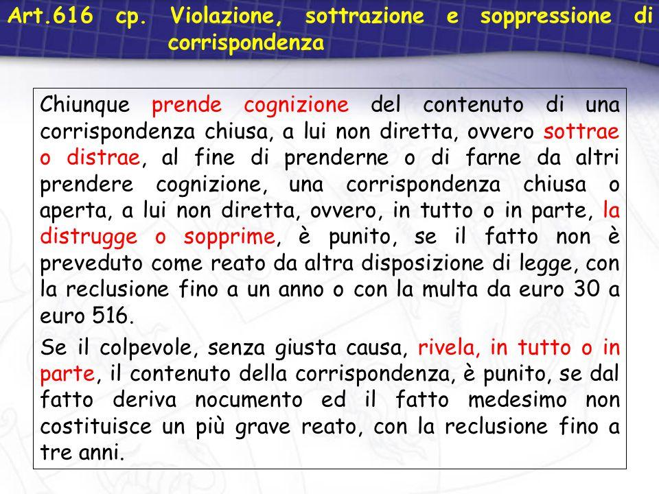 Art.616 cp. Violazione, sottrazione e soppressione di corrispondenza Chiunque prende cognizione del contenuto di una corrispondenza chiusa, a lui non