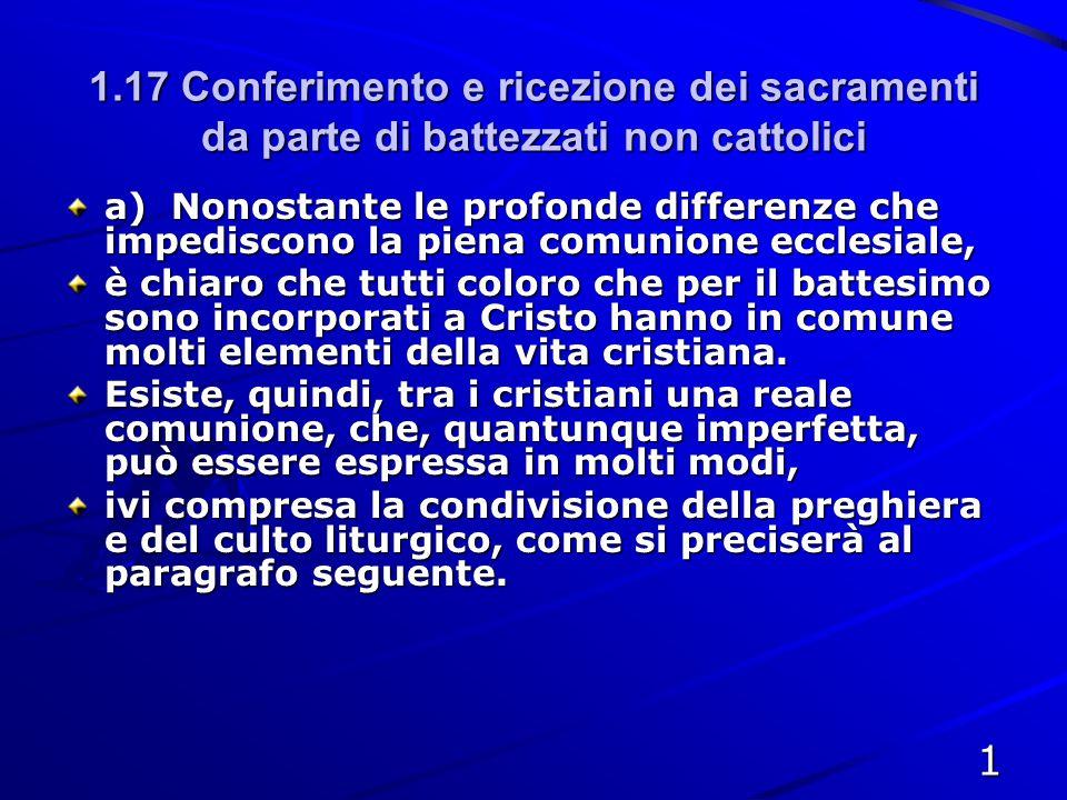 1.17 Conferimento e ricezione dei sacramenti da parte di battezzati non cattolici a)Nonostante le profonde differenze che impediscono la piena comunio