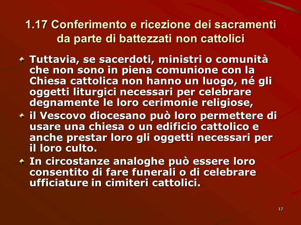 1.17 Conferimento e ricezione dei sacramenti da parte di battezzati non cattolici Tuttavia, se sacerdoti, ministri o comunità che non sono in piena co