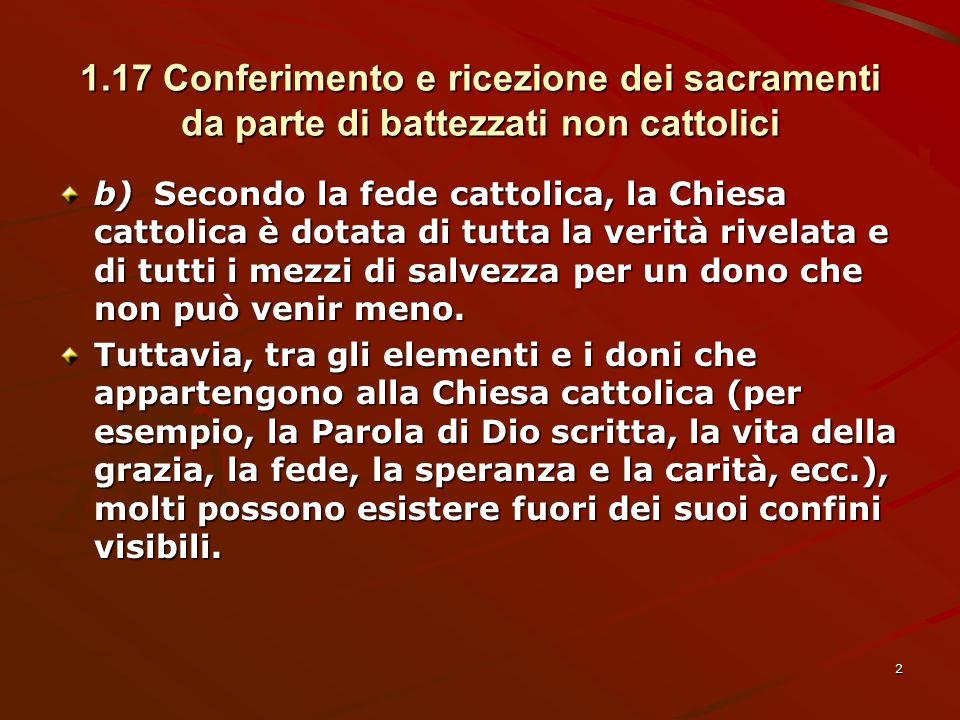1.17 Conferimento e ricezione dei sacramenti da parte di battezzati non cattolici b)Secondo la fede cattolica, la Chiesa cattolica è dotata di tutta l