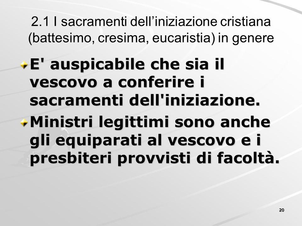 2.1 I sacramenti dell'iniziazione cristiana (battesimo, cresima, eucaristia) in genere E' auspicabile che sia il vescovo a conferire i sacramenti dell