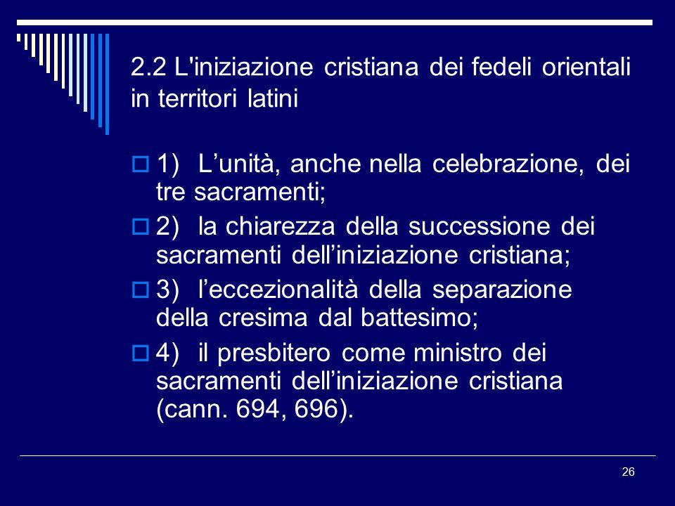 2.2 L'iniziazione cristiana dei fedeli orientali in territori latini  1)L'unità, anche nella celebrazione, dei tre sacramenti;  2)la chiarezza della