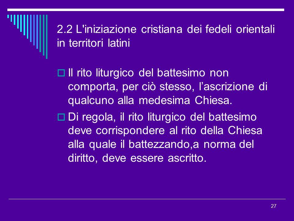 2.2 L'iniziazione cristiana dei fedeli orientali in territori latini  Il rito liturgico del battesimo non comporta, per ciò stesso, l'ascrizione di q