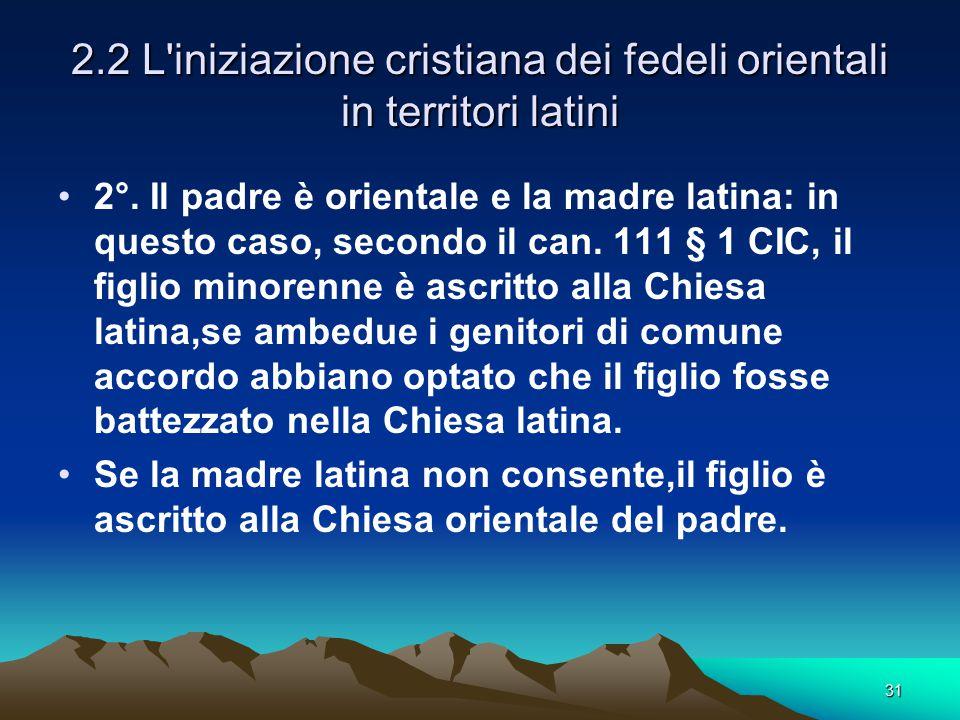 2.2 L'iniziazione cristiana dei fedeli orientali in territori latini 2°. Il padre è orientale e la madre latina: in questo caso, secondo il can. 111 §
