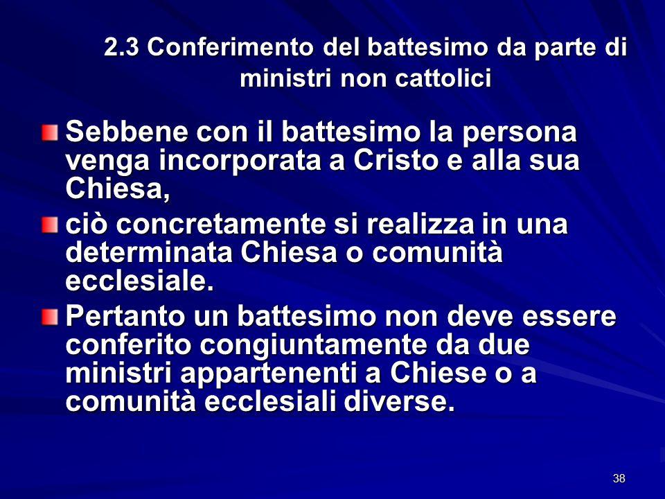2.3 Conferimento del battesimo da parte di ministri non cattolici Sebbene con il battesimo la persona venga incorporata a Cristo e alla sua Chiesa, ci