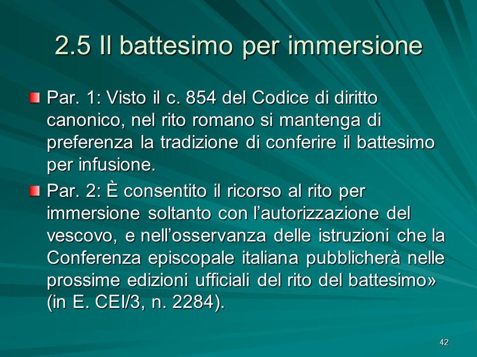 2.5 Il battesimo per immersione Par. 1: Visto il c. 854 del Codice di diritto canonico, nel rito romano si mantenga di preferenza la tradizione di con