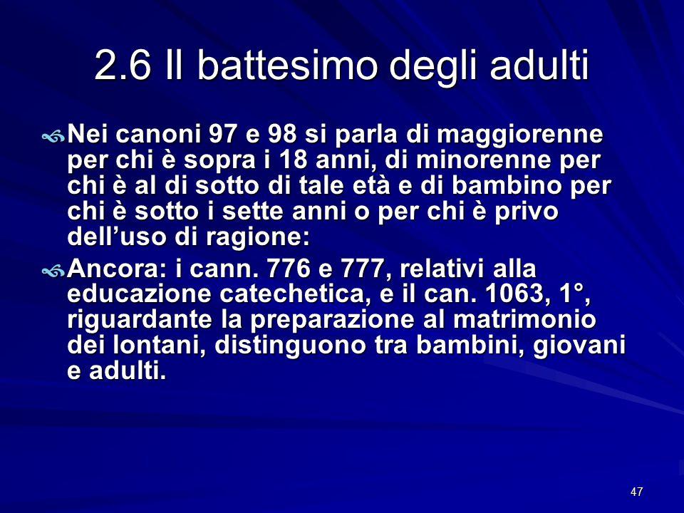 2.6 Il battesimo degli adulti  Nei canoni 97 e 98 si parla di maggiorenne per chi è sopra i 18 anni, di minorenne per chi è al di sotto di tale età e