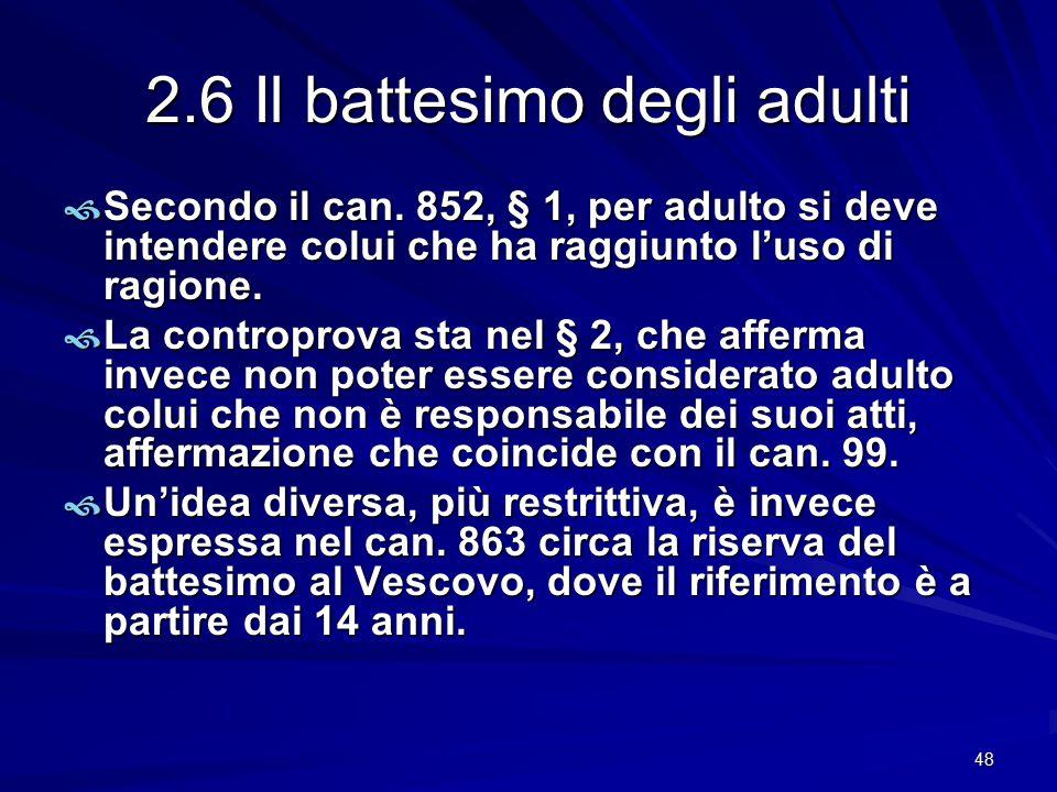 2.6 Il battesimo degli adulti  Secondo il can. 852, § 1, per adulto si deve intendere colui che ha raggiunto l'uso di ragione.  La controprova sta n