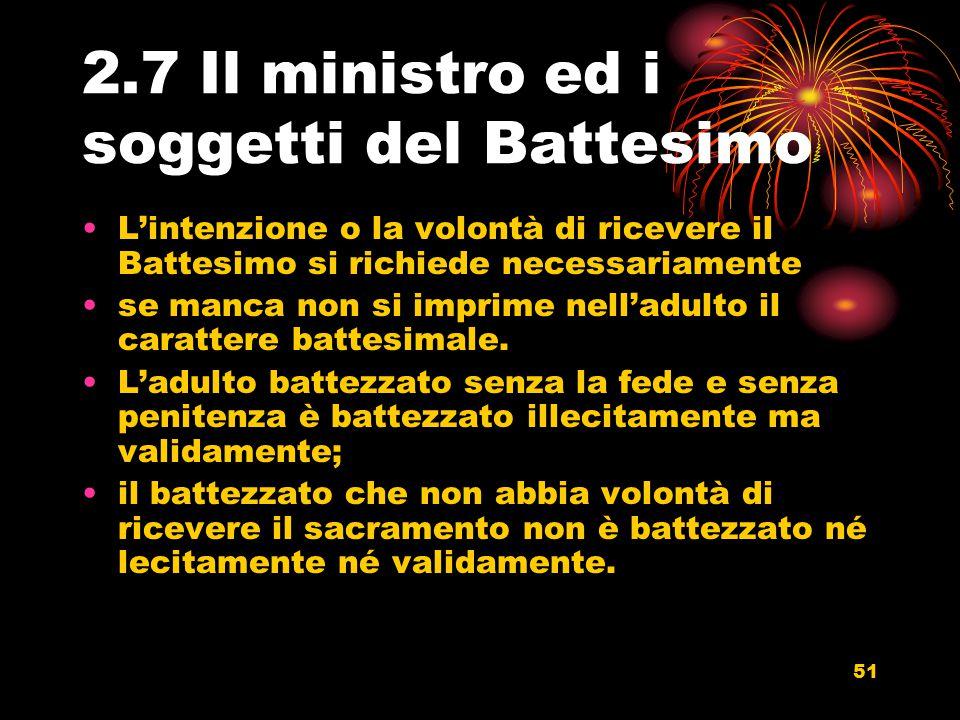 2.7 Il ministro ed i soggetti del Battesimo L'intenzione o la volontà di ricevere il Battesimo si richiede necessariamente se manca non si imprime nel