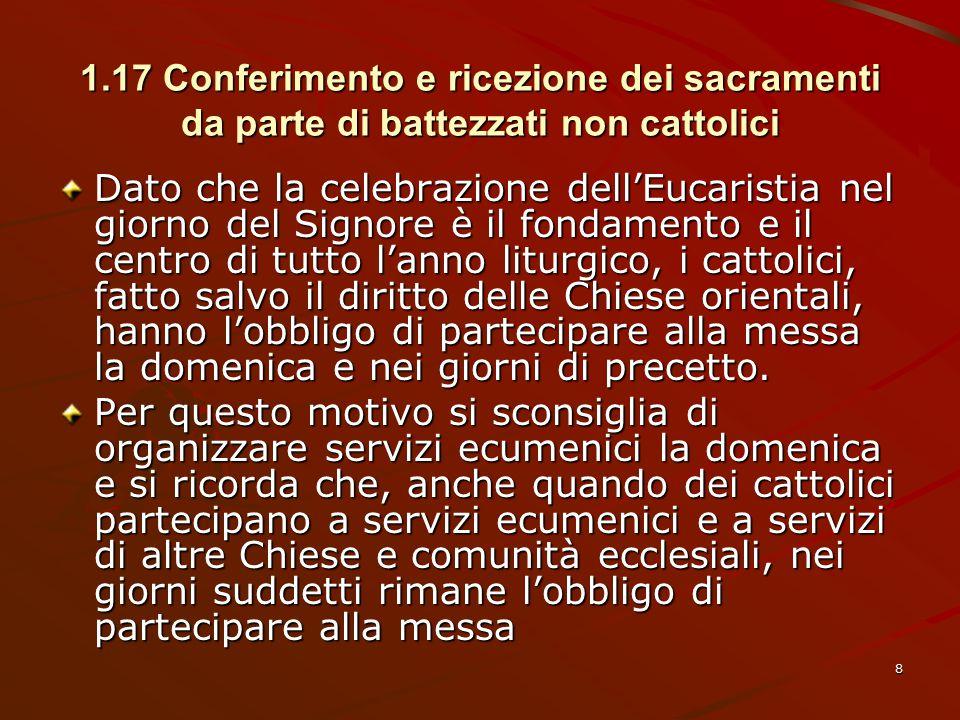 1.17 Conferimento e ricezione dei sacramenti da parte di battezzati non cattolici Dato che la celebrazione dell'Eucaristia nel giorno del Signore è il