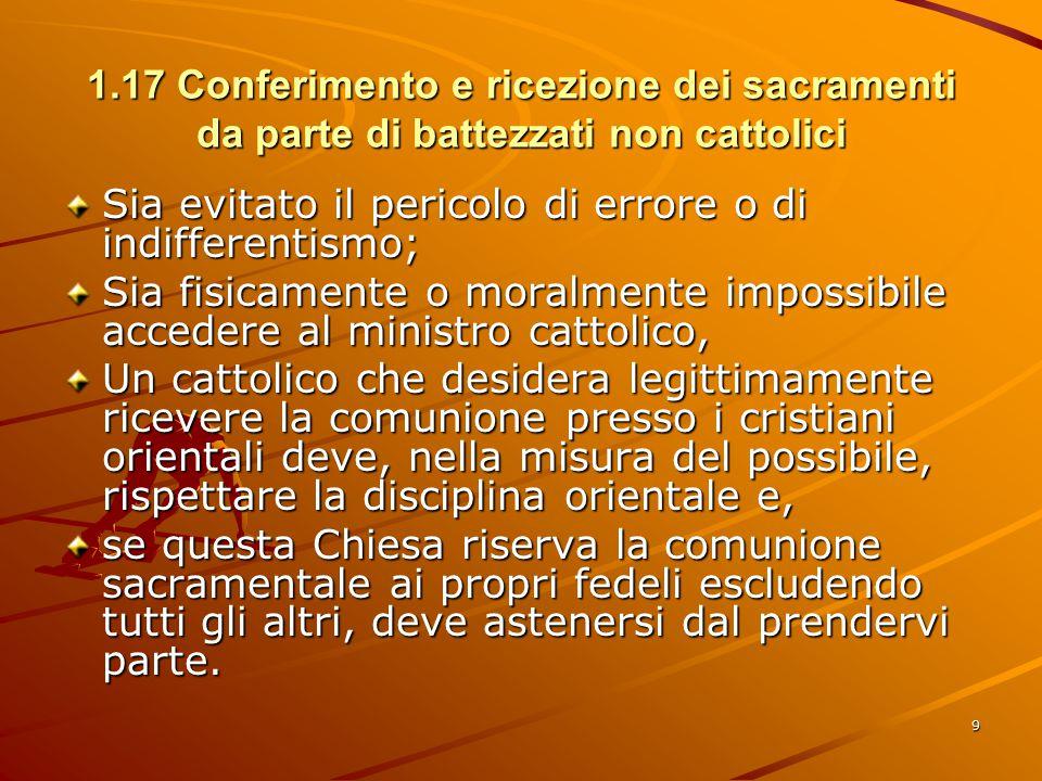 1.17 Conferimento e ricezione dei sacramenti da parte di battezzati non cattolici Sia evitato il pericolo di errore o di indifferentismo; Sia fisicame