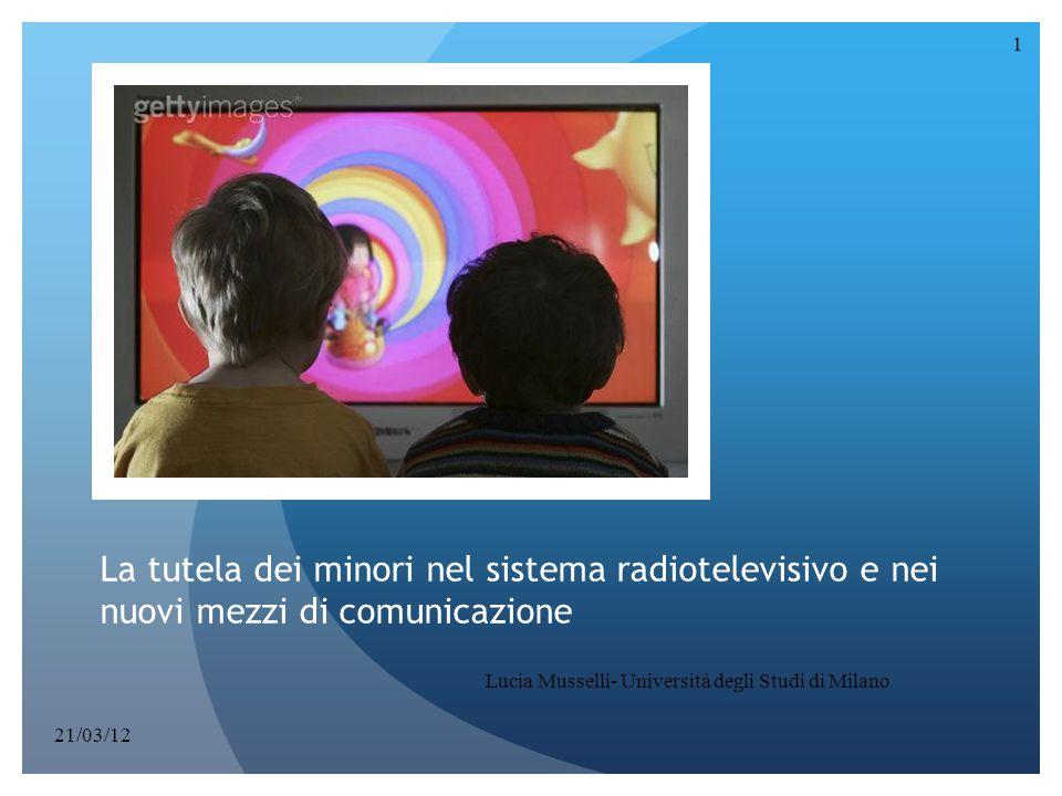 La tutela dei minori nel sistema radiotelevisivo e nei nuovi mezzi di comunicazione 1 Lucia Musselli- Università degli Studi di Milano 21/03/12