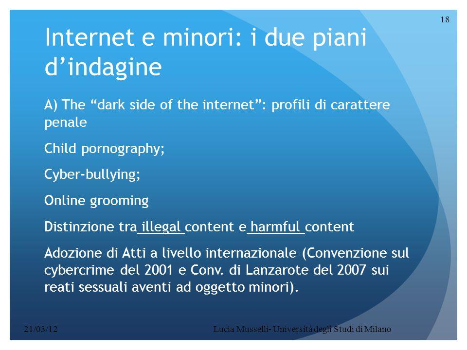 Internet e minori: i due piani d'indagine A) The dark side of the internet : profili di carattere penale Child pornography; Cyber-bullying; Online grooming Distinzione tra illegal content e harmful content Adozione di Atti a livello internazionale (Convenzione sul cybercrime del 2001 e Conv.