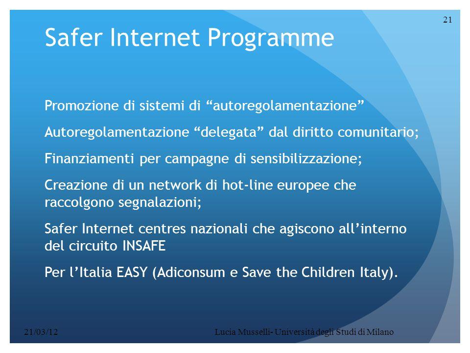 Safer Internet Programme Promozione di sistemi di autoregolamentazione Autoregolamentazione delegata dal diritto comunitario; Finanziamenti per campagne di sensibilizzazione; Creazione di un network di hot-line europee che raccolgono segnalazioni; Safer Internet centres nazionali che agiscono all'interno del circuito INSAFE Per l'Italia EASY (Adiconsum e Save the Children Italy).