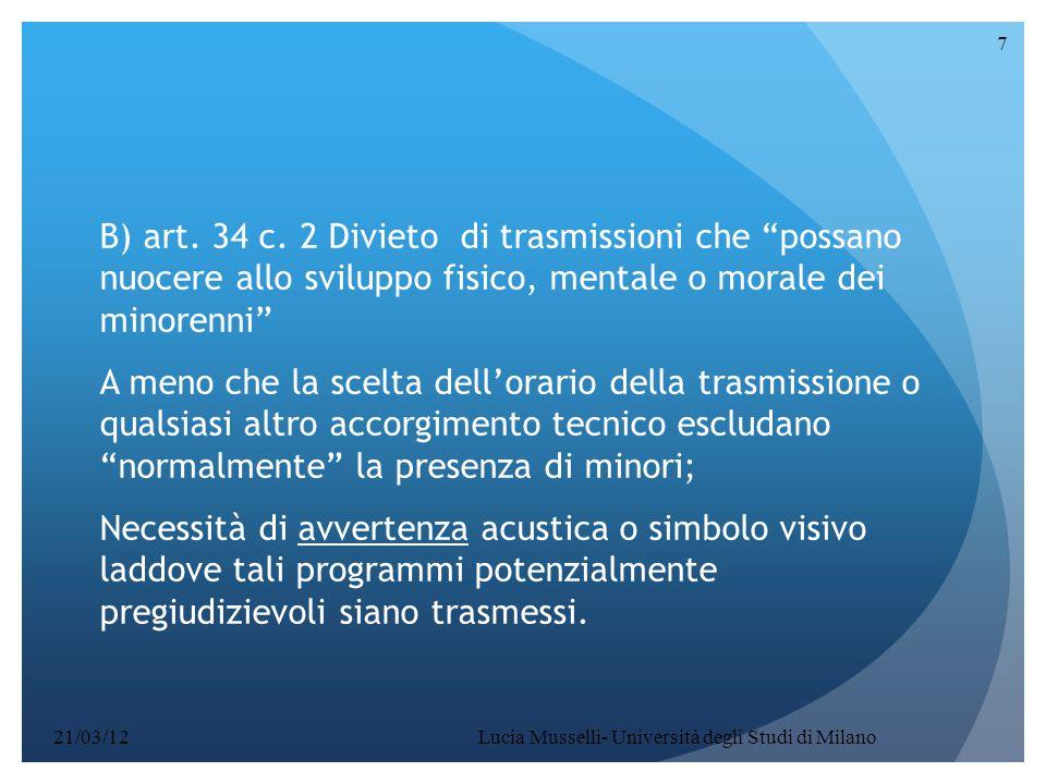 """Lucia Musselli- Università degli Studi di Milano 7 B) art. 34 c. 2 Divieto di trasmissioni che """"possano nuocere allo sviluppo fisico, mentale o morale"""