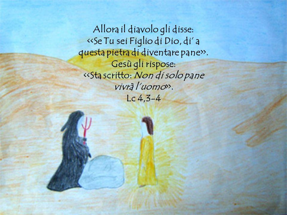 Allora il diavolo gli disse: <<Se Tu sei Figlio di Dio, di' a questa pietra di diventare pane>>.