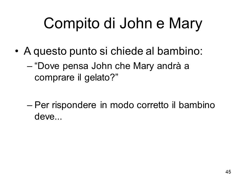 """45 Compito di John e Mary A questo punto si chiede al bambino: –""""Dove pensa John che Mary andrà a comprare il gelato?"""" –Per rispondere in modo corrett"""