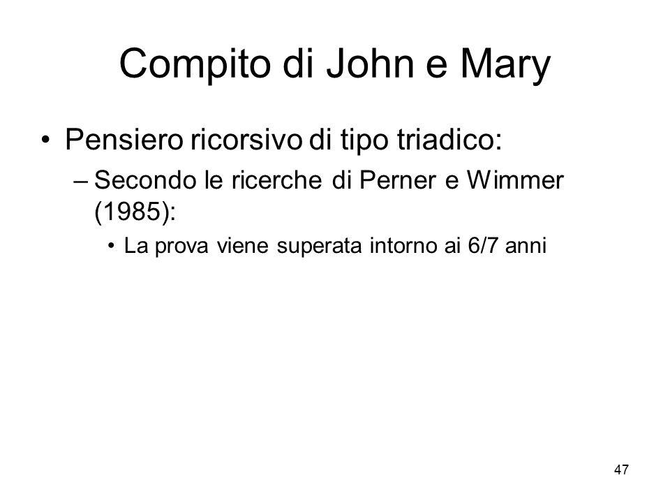 47 Compito di John e Mary Pensiero ricorsivo di tipo triadico: –Secondo le ricerche di Perner e Wimmer (1985): La prova viene superata intorno ai 6/7