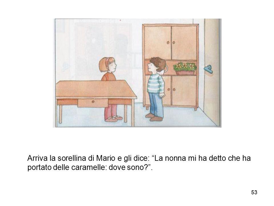 """53 Arriva la sorellina di Mario e gli dice: """"La nonna mi ha detto che ha portato delle caramelle: dove sono?""""."""