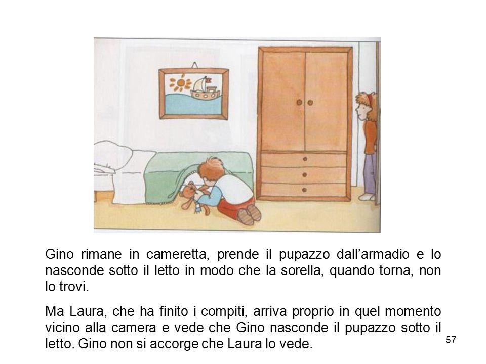57 Gino rimane in cameretta, prende il pupazzo dall'armadio e lo nasconde sotto il letto in modo che la sorella, quando torna, non lo trovi. Ma Laura,