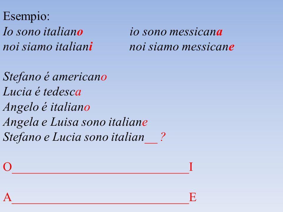Esempio: Io sono italiano io sono messicana noi siamo italiani noi siamo messicane Stefano é americano Lucia é tedesca Angelo é italiano Angela e Luisa sono italiane Stefano e Lucia sono italian__ .