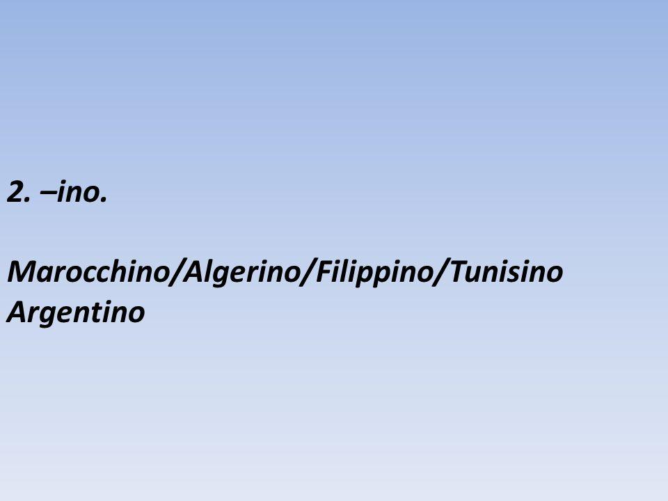 2. –ino. Marocchino/Algerino/Filippino/Tunisino Argentino