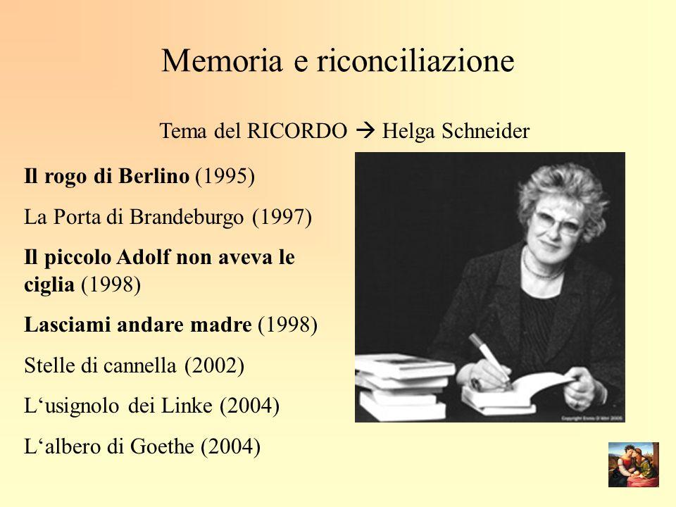 Memoria e riconciliazione Tema del RICORDO  Helga Schneider Il rogo di Berlino (1995) La Porta di Brandeburgo (1997) Il piccolo Adolf non aveva le ciglia (1998) Lasciami andare madre (1998) Stelle di cannella (2002) L'usignolo dei Linke (2004) L'albero di Goethe (2004) 8