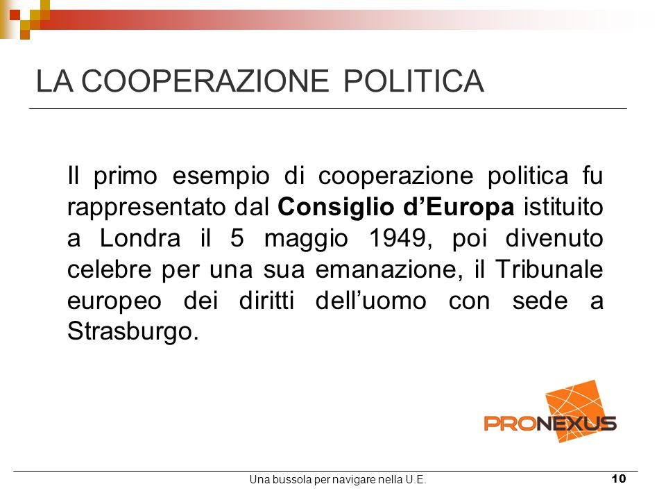Una bussola per navigare nella U.E.10 LA COOPERAZIONE POLITICA Il primo esempio di cooperazione politica fu rappresentato dal Consiglio d'Europa istit