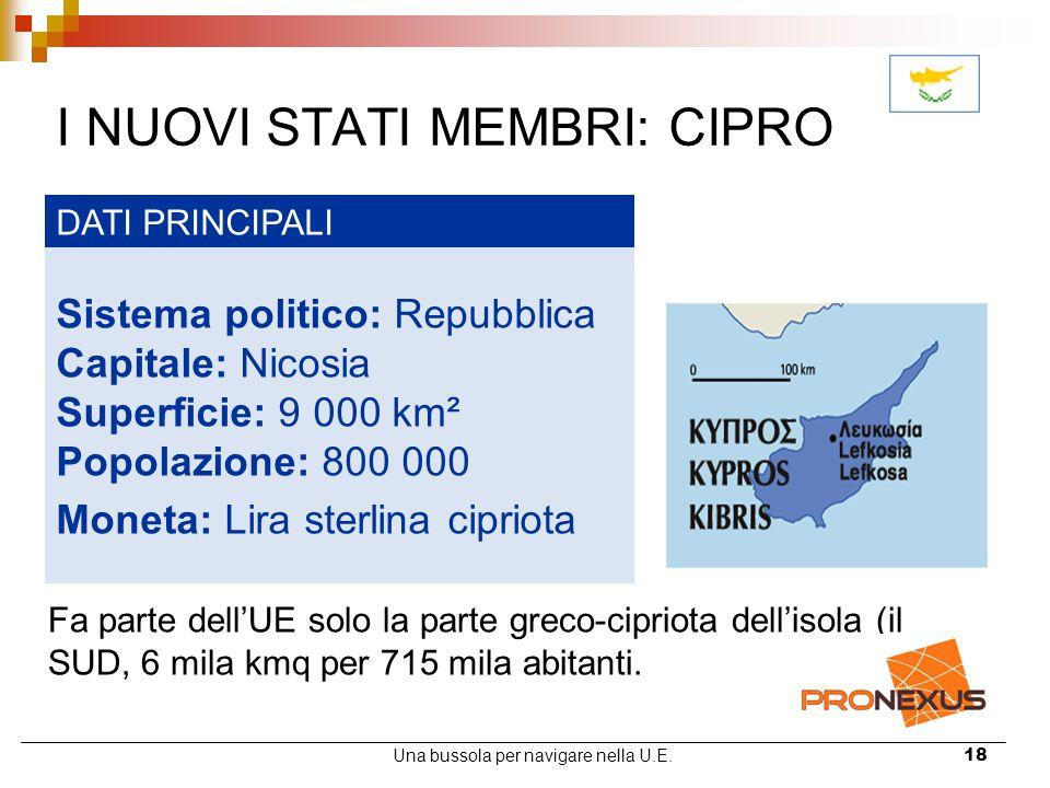 Una bussola per navigare nella U.E.18 I NUOVI STATI MEMBRI: CIPRO DATI PRINCIPALI Sistema politico: Repubblica Capitale: Nicosia Superficie: 9 000 km²