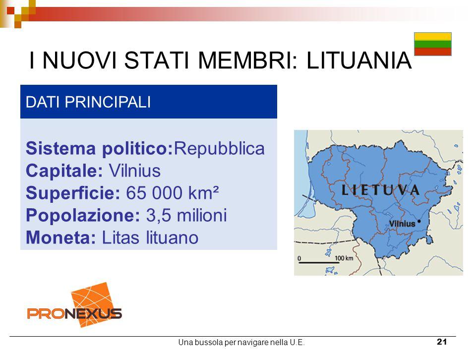 Una bussola per navigare nella U.E.21 I NUOVI STATI MEMBRI: LITUANIA DATI PRINCIPALI Sistema politico:Repubblica Capitale: Vilnius Superficie: 65 000