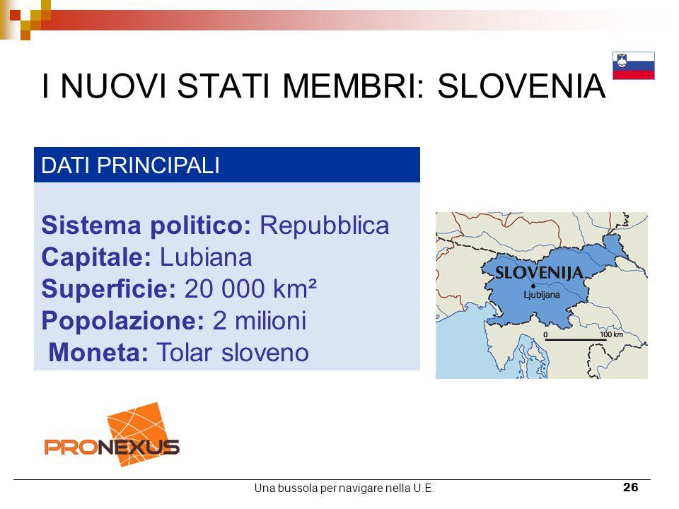 Una bussola per navigare nella U.E.26 I NUOVI STATI MEMBRI: SLOVENIA DATI PRINCIPALI Sistema politico: Repubblica Capitale: Lubiana Superficie: 20 000