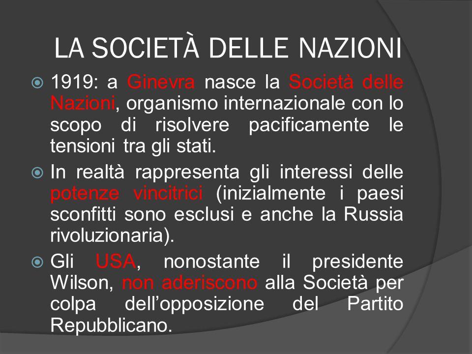 LA SOCIETÀ DELLE NAZIONI  1919: a Ginevra nasce la Società delle Nazioni, organismo internazionale con lo scopo di risolvere pacificamente le tension