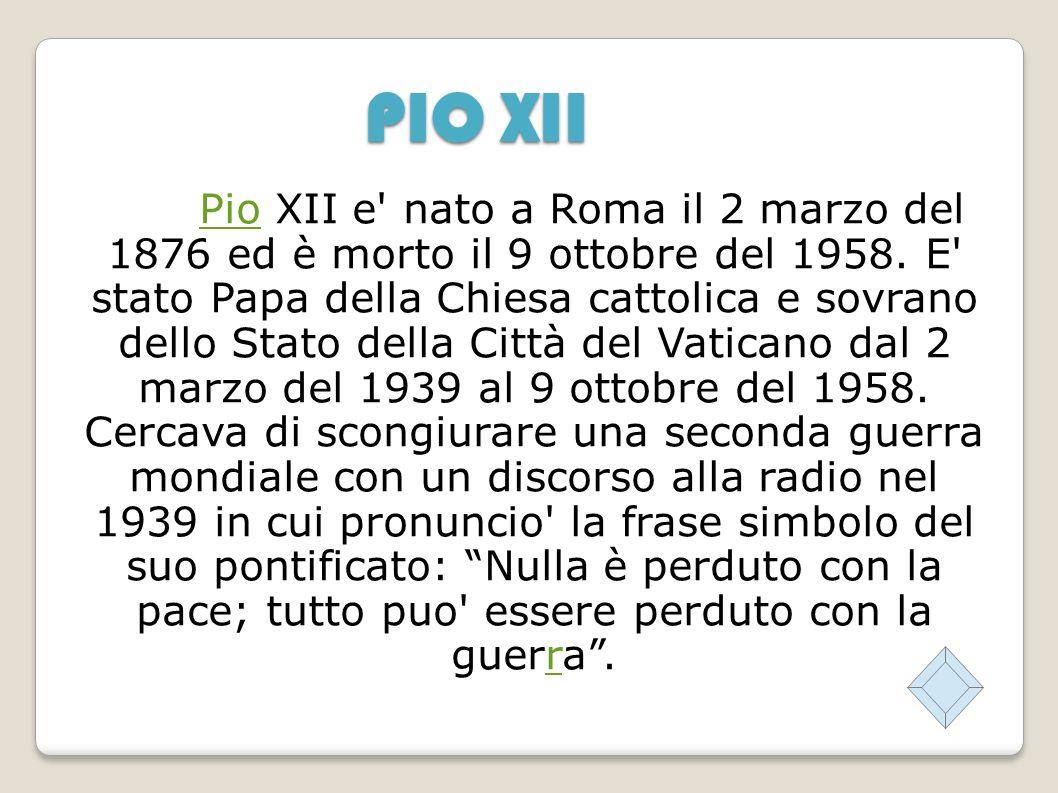PIO XII PioPio XII e nato a Roma il 2 marzo del 1876 ed è morto il 9 ottobre del 1958.