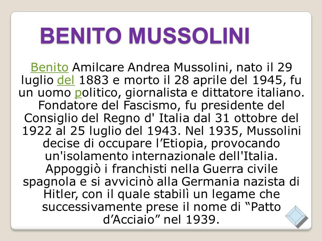 BENITO MUSSOLINI BenitoBenito Amilcare Andrea Mussolini, nato il 29 luglio del 1883 e morto il 28 aprile del 1945, fu un uomo politico, giornalista e dittatore italiano.