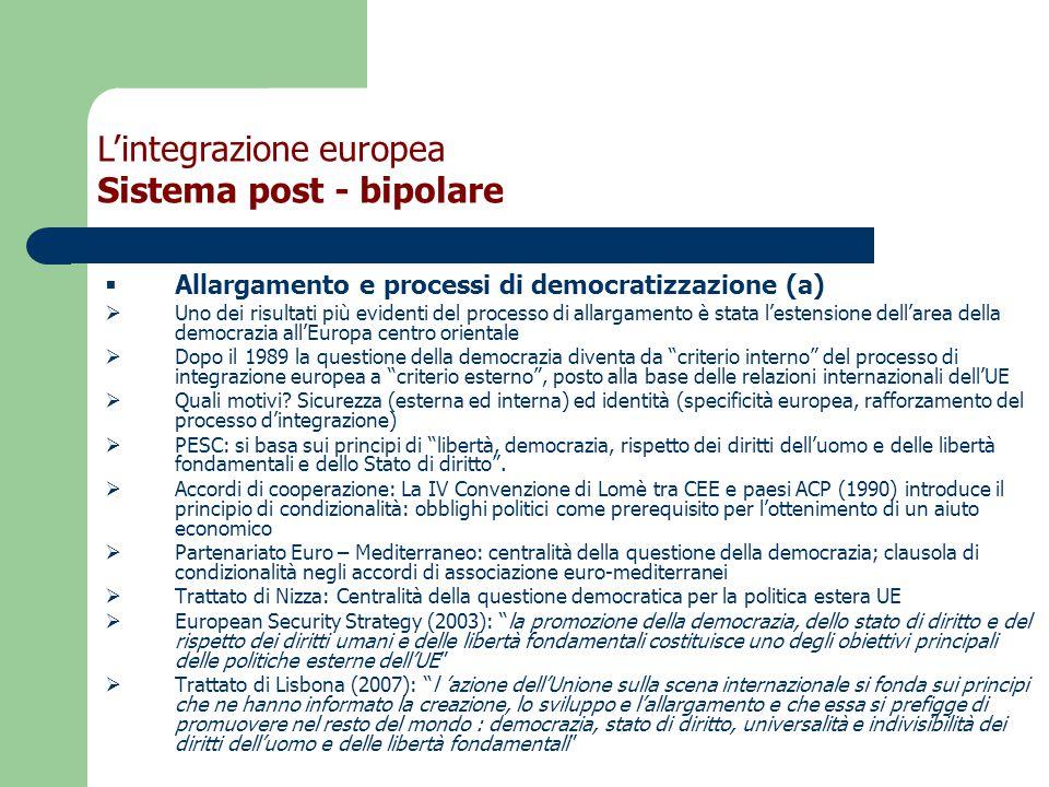  Allargamento e processi di democratizzazione (a)  Uno dei risultati più evidenti del processo di allargamento è stata l'estensione dell'area della democrazia all'Europa centro orientale  Dopo il 1989 la questione della democrazia diventa da criterio interno del processo di integrazione europea a criterio esterno , posto alla base delle relazioni internazionali dell'UE  Quali motivi.