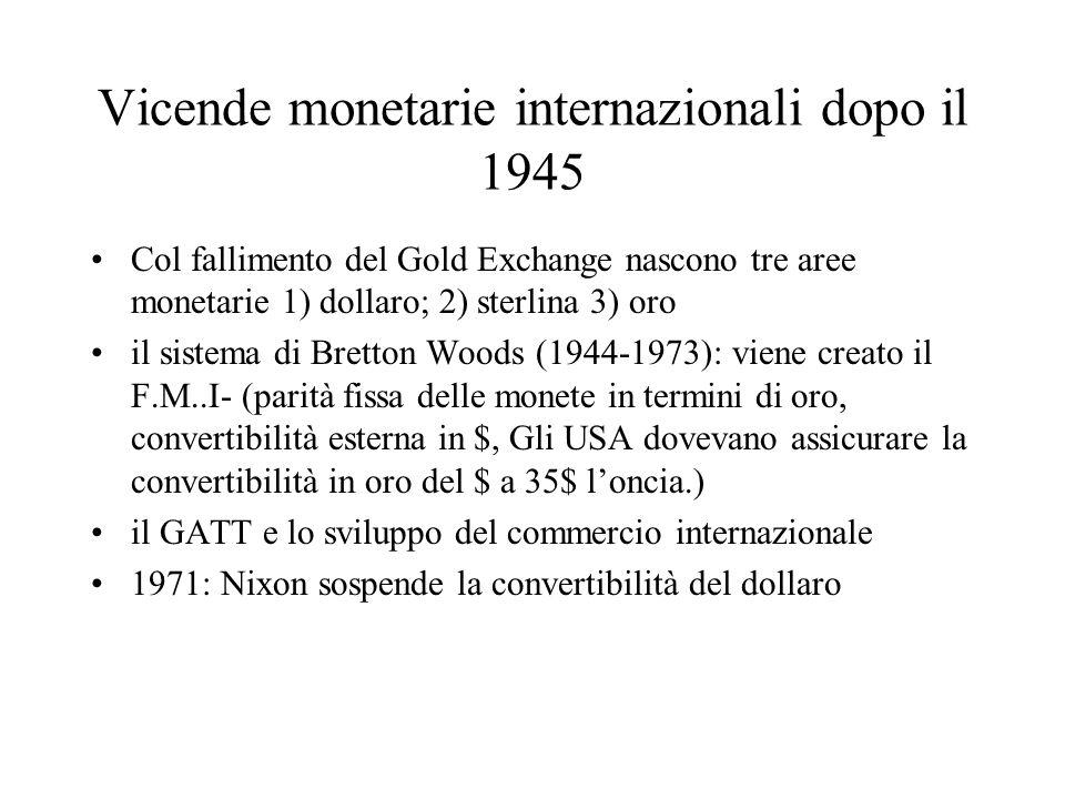 Vicende monetarie internazionali dopo il 1945 Col fallimento del Gold Exchange nascono tre aree monetarie 1) dollaro; 2) sterlina 3) oro il sistema di